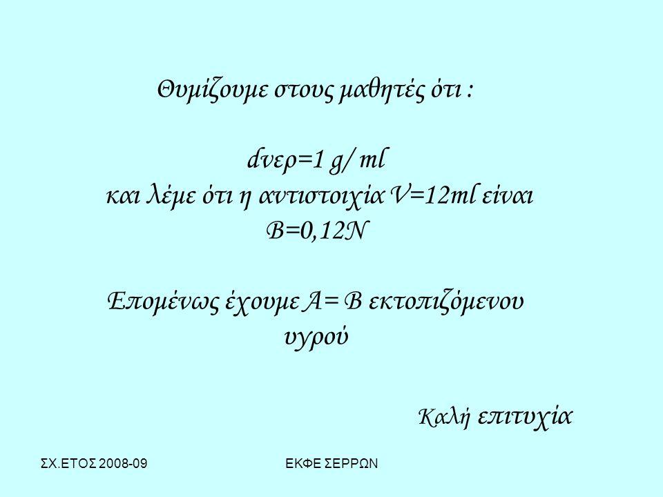 ΣΧ.ΕΤΟΣ 2008-09ΕΚΦΕ ΣΕΡΡΩΝ Θυμίζουμε στους μαθητές ότι : dνερ=1 g/ ml και λέμε ότι η αντιστοιχία V=12ml είναι Β=0,12Ν Επομένως έχουμε Α= Β εκτοπιζόμεν