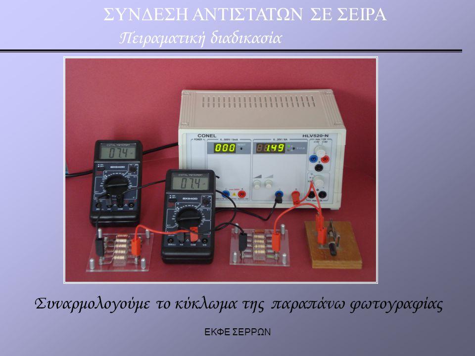 ΕΚΦΕ ΣΕΡΡΩΝ ΣΥΝΔΕΣΗ ΑΝΤΙΣΤΑΤΩΝ ΣΕ ΣΕΙΡΑ Πειραματική διαδικασία Τοποθετούμε το αμπερόμετρο σε διαφορετικές θέσεις στο κύκλωμα.