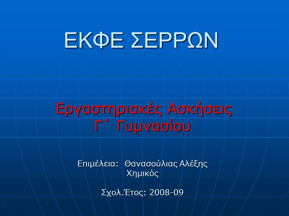 ΕΚΦΕ ΣΕΡΡΩΝ Εργαστηριακές Ασκήσεις Εργαστηριακές Ασκήσεις Γ΄ Γυμνασίου Επιμέλεια: Θανασούλιας Αλέξης Χημικός Σχολ.Έτος: 2008-09