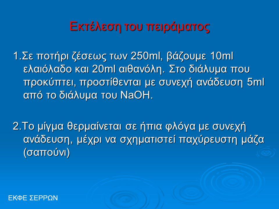 Εκτέλεση του πειράματος 1.Σε ποτήρι ζέσεως των 250ml, βάζουμε 10ml ελαιόλαδο και 20ml αιθανόλη. Στο διάλυμα που προκύπτει, προστίθενται με συνεχή ανάδ