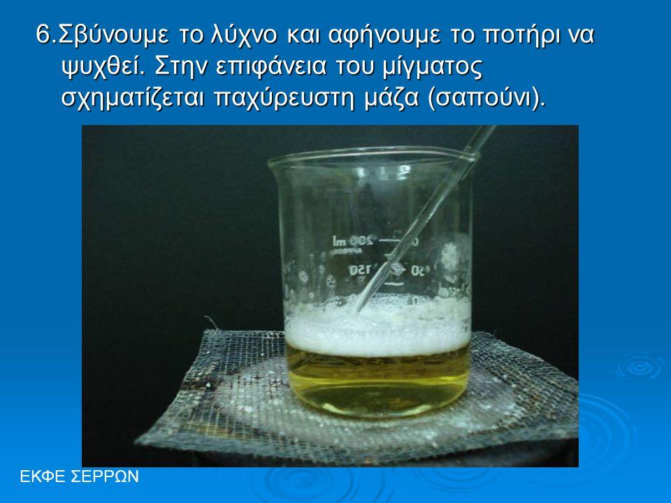 6.Σβύνουμε το λύχνο και αφήνουμε το ποτήρι να ψυχθεί. Στην επιφάνεια του μίγματος σχηματίζεται παχύρευστη μάζα (σαπούνι). ΕΚΦΕ ΣΕΡΡΩΝ