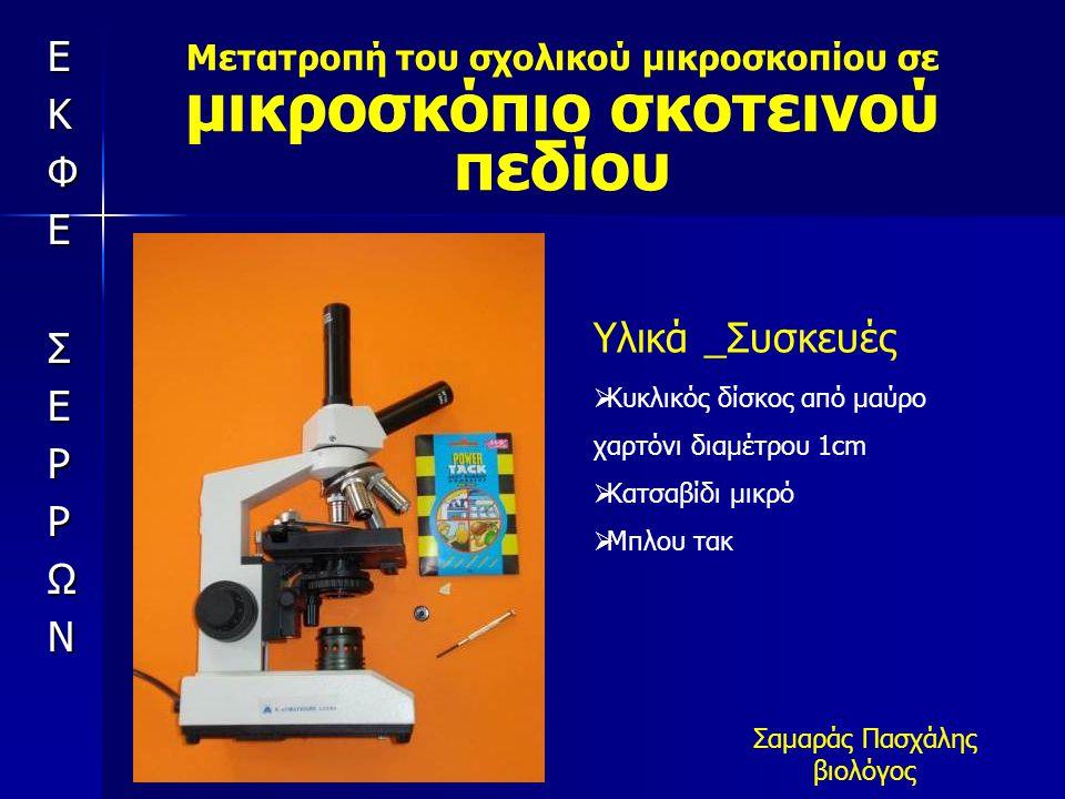 Μετατροπή του σχολικού μικροσκοπίου σε μικροσκόπιο σκοτεινού πεδίου Σαμαράς Πασχάλης βιολόγος Υλικά _Συσκευές  Κυκλικός δίσκος από μαύρο χαρτόνι διαμέτρου 1cm  Κατσαβίδι μικρό  Μπλου τακ