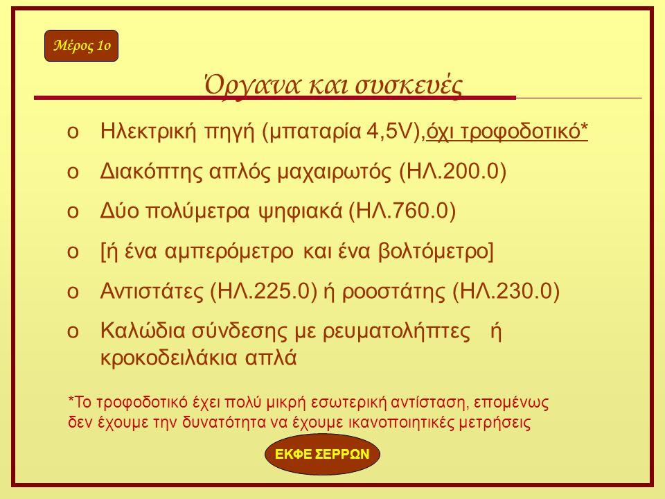 oΗλεκτρική πηγή (μπαταρία 4,5V),όχι τροφοδοτικό* oΔιακόπτης απλός μαχαιρωτός (ΗΛ.200.0) oΔύο πολύμετρα ψηφιακά (ΗΛ.760.0) o[ή ένα αμπερόμετρο και ένα