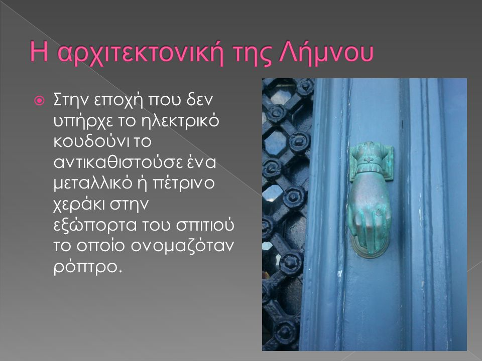  Στην εποχή που δεν υπήρχε το ηλεκτρικό κουδούνι το αντικαθιστούσε ένα μεταλλικό ή πέτρινο χεράκι στην εξώπορτα του σπιτιού το οποίο ονομαζόταν ρόπτρο.