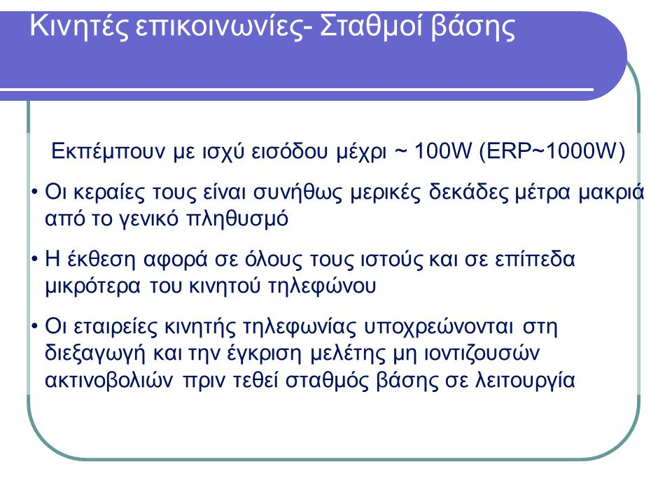 Κινητές επικοινωνίες- Σταθμοί βάσης Εκπέμπουν με ισχύ εισόδου μέχρι ~ 100W (ERP~1000W) Οι κεραίες τους είναι συνήθως μερικές δεκάδες μέτρα μακριά από