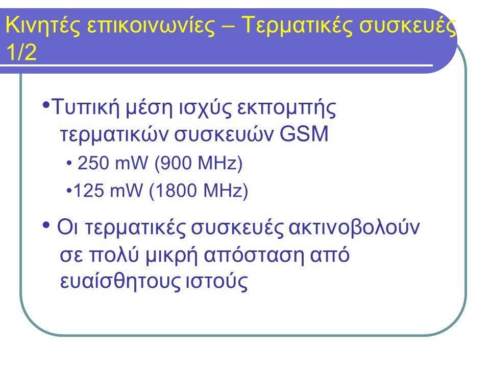Κινητές επικοινωνίες – Τερματικές συσκευές 1/2 Τυπική μέση ισχύς εκπομπής τερματικών συσκευών GSM 250 mW (900 MHz) 125 mW (1800 MHz) Οι τερματικές συσκευές ακτινοβολούν σε πολύ μικρή απόσταση από ευαίσθητους ιστούς