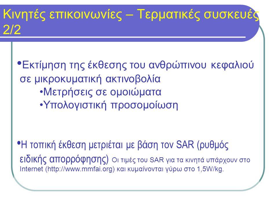Εκτίμηση της έκθεσης του ανθρώπινου κεφαλιού σε μικροκυματική ακτινοβολία Μετρήσεις σε ομοιώματα Υπολογιστική προσομοίωση Η τοπική έκθεση μετριέται με βάση τον SAR (ρυθμός ειδικής απορρόφησης) Οι τιμές του SAR για τα κινητά υπάρχουν στο Internet (http://www.mmfai.org) και κυμαίνονται γύρω στο 1,5W/kg.