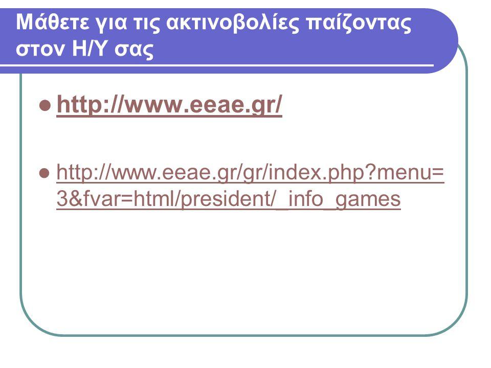 Μάθετε για τις ακτινοβολίες παίζοντας στον Η/Υ σας http://www.eeae.gr/ http://www.eeae.gr/gr/index.php?menu= 3&fvar=html/president/_info_games http://www.eeae.gr/gr/index.php?menu= 3&fvar=html/president/_info_games