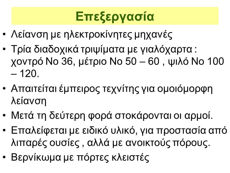 Επεξεργασία Λείανση με ηλεκτροκίνητες μηχανές Τρία διαδοχικά τριψίματα με γιαλόχαρτα : χοντρό Νο 36, μέτριο Νο 50 – 60, ψιλό Νο 100 – 120. Απαιτείται