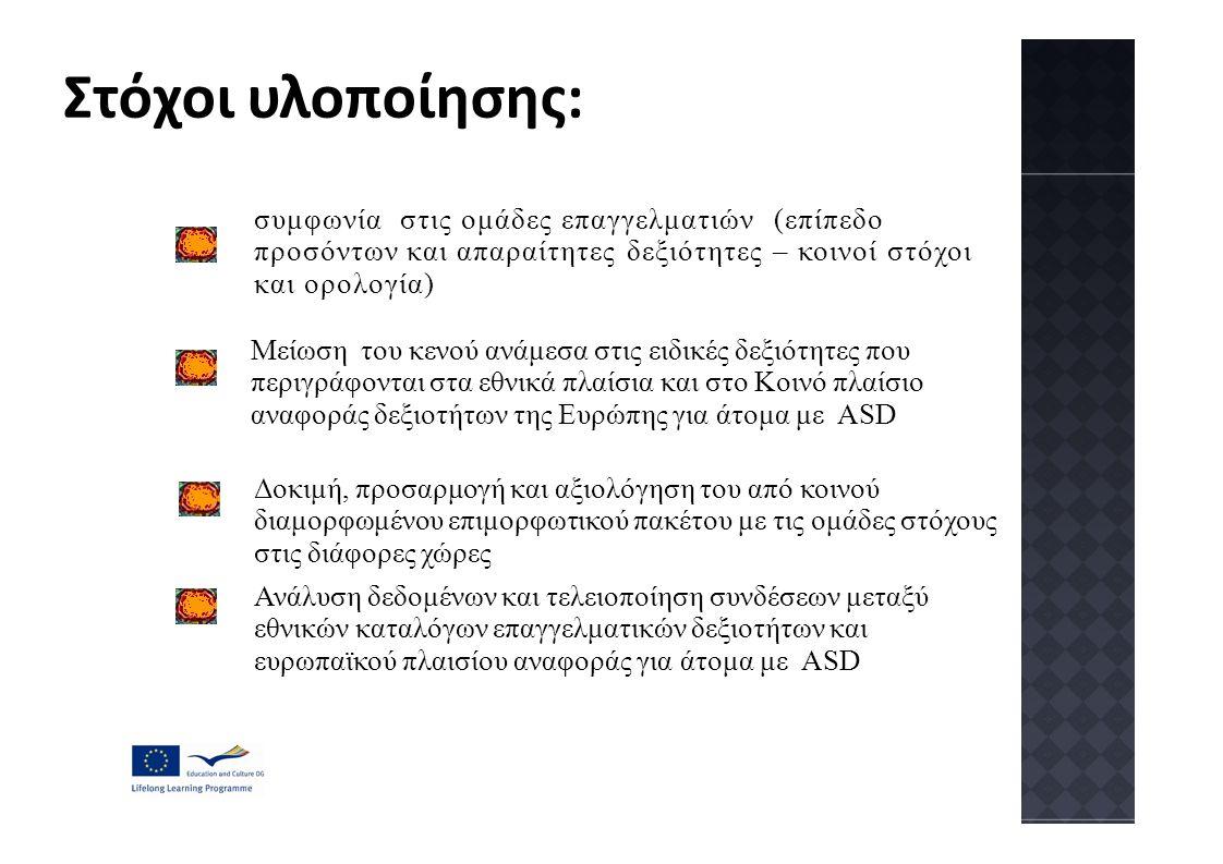 Στόχοι υλοποίησης: συμφωνία στις ομάδες επαγγελματιών (επίπεδο προσόντων και απαραίτητες δεξιότητες – κοινοί στόχοι και ορολογία) Μείωση του κενού ανάμεσα στις ειδικές δεξιότητες που περιγράφονται στα εθνικά πλαίσια και στο Κοινό πλαίσιο αναφοράς δεξιοτήτων της Ευρώπης για άτομα με ASD Δοκιμή, προσαρμογή και αξιολόγηση του από κοινού διαμορφωμένου επιμορφωτικού πακέτου με τις ομάδες στόχους στις διάφορες χώρες Ανάλυση δεδομένων και τελειοποίηση συνδέσεων μεταξύ εθνικών καταλόγων επαγγελματικών δεξιοτήτων και ευρωπαϊκού πλαισίου αναφοράς για άτομα με ASD