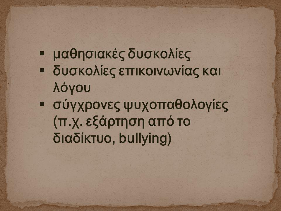  μαθησιακές δυσκολίες  δυσκολίες επικοινωνίας και λόγου  σύγχρονες ψυχοπαθολογίες (π.χ. εξάρτηση από το διαδίκτυο, bullying)