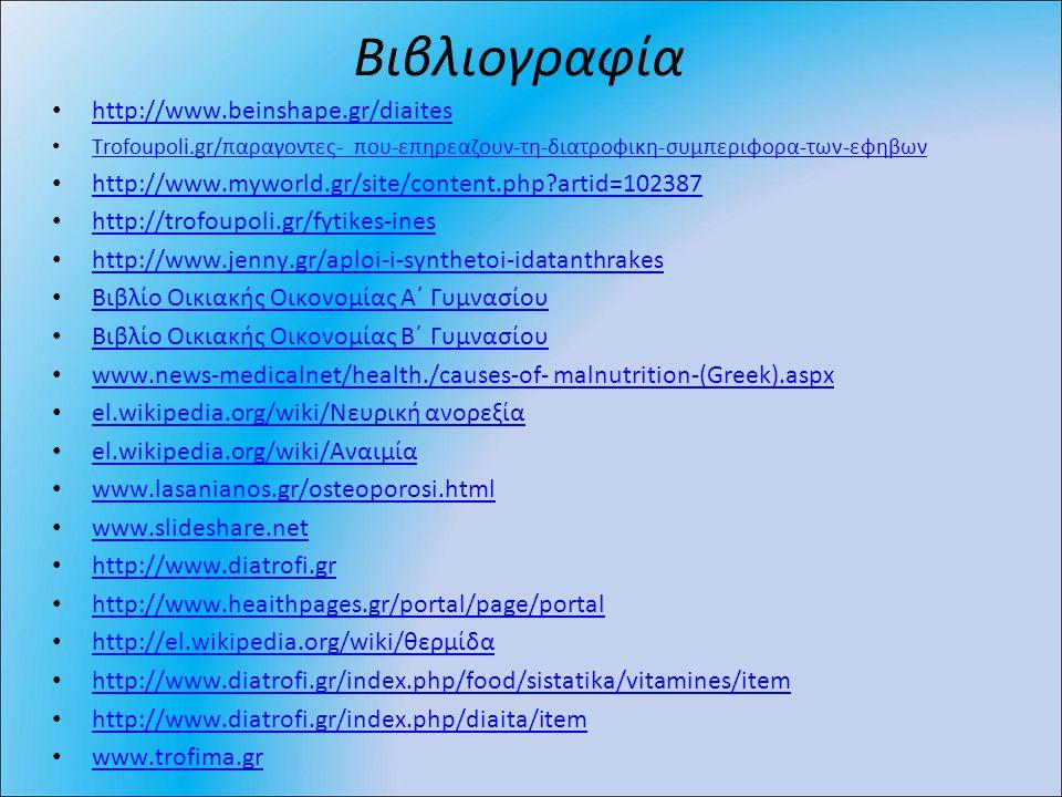 Βιβλιογραφία http://www.beinshape.gr/diaites Trofoupoli.gr/παραγοντες- που-επηρεαζουν-τη-διατροφικη-συμπεριφορα-των-εφηβων Trofoupoli.gr/παραγοντες- που-επηρεαζουν-τη-διατροφικη-συμπεριφορα-των-εφηβων http://www.myworld.gr/site/content.php?artid=102387 http://trofoupoli.gr/fytikes-ines http://www.jenny.gr/aploi-i-synthetoi-idatanthrakes Βιβλίο Οικιακής Οικονομίας Α΄ Γυμνασίου Βιβλίο Οικιακής Οικονομίας Β΄ Γυμνασίου www.news-medicalnet/health./causes-of- malnutrition-(Greek).aspx el.wikipedia.org/wiki/Νευρική ανορεξία el.wikipedia.org/wiki/Νευρική ανορεξία el.wikipedia.org/wiki/Αναιμία el.wikipedia.org/wiki/Αναιμία www.lasanianos.gr/osteoporosi.html www.slideshare.net http://www.diatrofi.gr http://www.heaithpages.gr/portal/page/portal http://el.wikipedia.org/wiki/θερμίδα http://el.wikipedia.org/wiki/θερμίδα http://www.diatrofi.gr/index.php/food/sistatika/vitamines/item http://www.diatrofi.gr/index.php/diaita/item www.trofima.gr