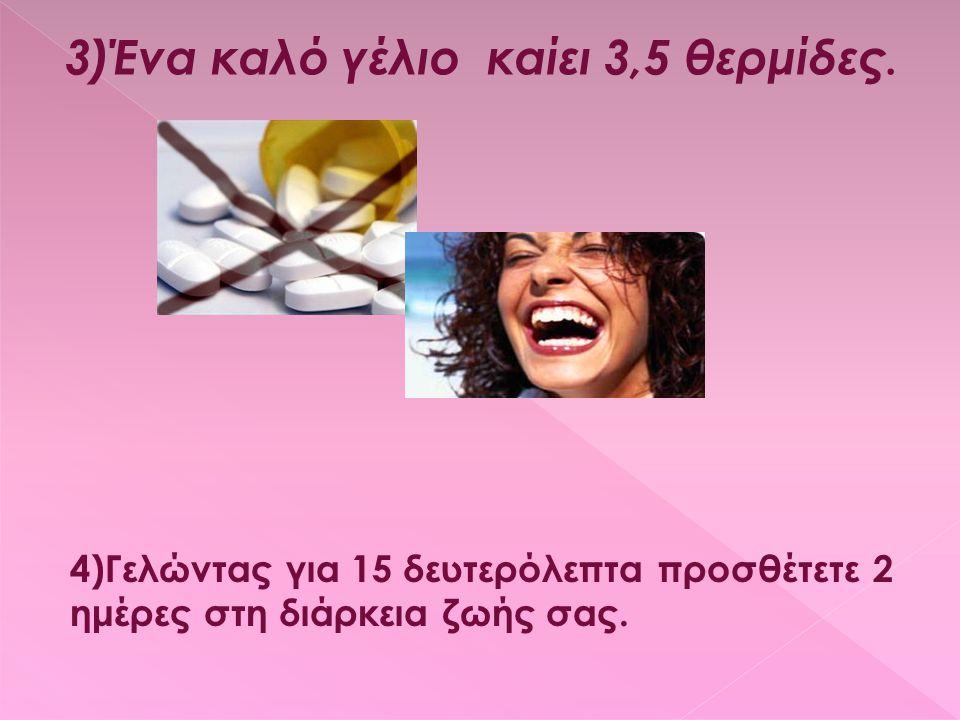 3)Ένα καλό γέλιο καίει 3,5 θερμίδες. 4)Γελώντας για 15 δευτερόλεπτα προσθέτετε 2 ημέρες στη διάρκεια ζωής σας.
