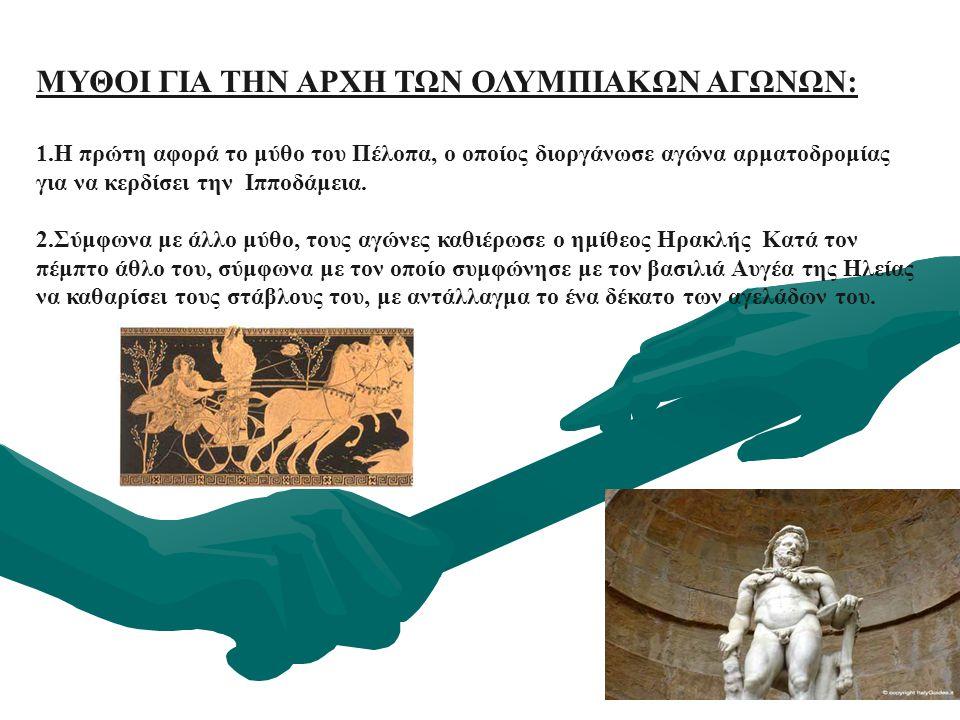 ΜΥΘΟΙ ΓΙΑ ΤΗΝ ΑΡΧΗ ΤΩΝ ΟΛΥΜΠΙΑΚΩΝ ΑΓΩΝΩΝ: 1.Η πρώτη αφορά το μύθο του Πέλοπα, ο οποίος διοργάνωσε αγώνα αρματοδρομίας για να κερδίσει την Ιπποδάμεια.