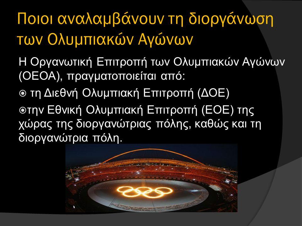 Ποιοι αναλαμβάνουν τη διοργάνωση των Ολυμπιακών Αγώνων Η Οργανωτική Επιτροπή των Ολυμπιακών Αγώνων (ΟΕΟΑ), πραγματοποιείται από:  τη Διεθνή Ολυμπιακή Επιτροπή (ΔΟΕ)  την Εθνική Ολυμπιακή Επιτροπή (ΕΟΕ) της χώρας της διοργανώτριας πόλης, καθώς και τη διοργανώτρια πόλη.