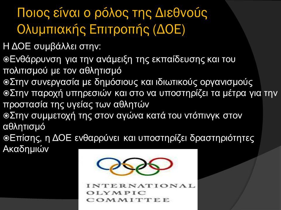 Ποιος είναι ο ρόλος της Διεθνούς Ολυμπιακής Επιτροπής (ΔΟΕ) Η ΔΟΕ συμβάλλει στην:  Ενθάρρυνση για την ανάμειξη της εκπαίδευσης και του πολιτισμού με τον αθλητισμό  Στην συνεργασία με δημόσιους και ιδιωτικούς οργανισμούς  Στην παροχή υπηρεσιών και στο να υποστηρίζει τα μέτρα για την προστασία της υγείας των αθλητών  Στην συμμετοχή της στον αγώνα κατά του ντόπινγκ στον αθλητισμό  Επίσης, η ΔΟΕ ενθαρρύνει και υποστηρίζει δραστηριότητες Ακαδημιών