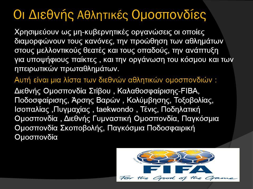 Oι Διεθνής Αθλητικές Ομοσπονδίες Χρησιμεύουν ως μη-κυβερνητικές οργανώσεις οι οποίες διαμορφώνουν τους κανόνες, την προώθηση των αθλημάτων στους μελλοντικούς θεατές και τους οπαδούς, την ανάπτυξη για υποψήφιους παίκτες, και την οργάνωση του κόσμου και των ηπειρωτικών πρωταθλημάτων.