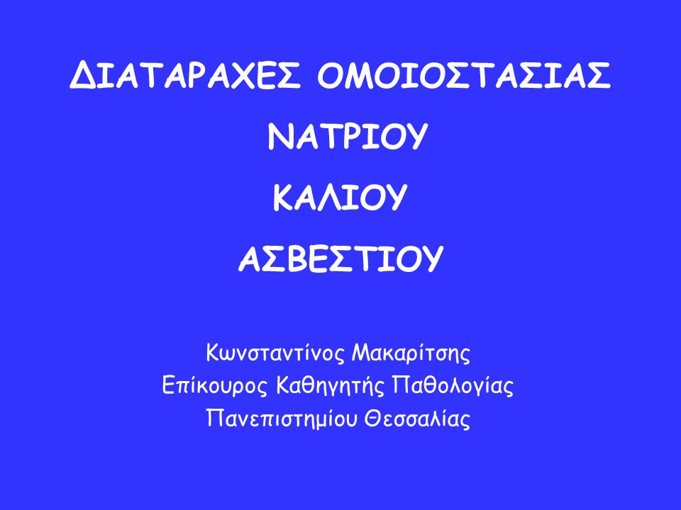ΔΙΑΤΑΡΑΧΕΣ ΟΜΟΙΟΣΤΑΣΙΑΣ ΝΑΤΡΙΟΥ ΚΑΛΙΟΥ ΑΣΒΕΣΤΙΟΥ Κωνσταντίνος Μακαρίτσης Επίκουρος Καθηγητής Παθολογίας Πανεπιστημίου Θεσσαλίας