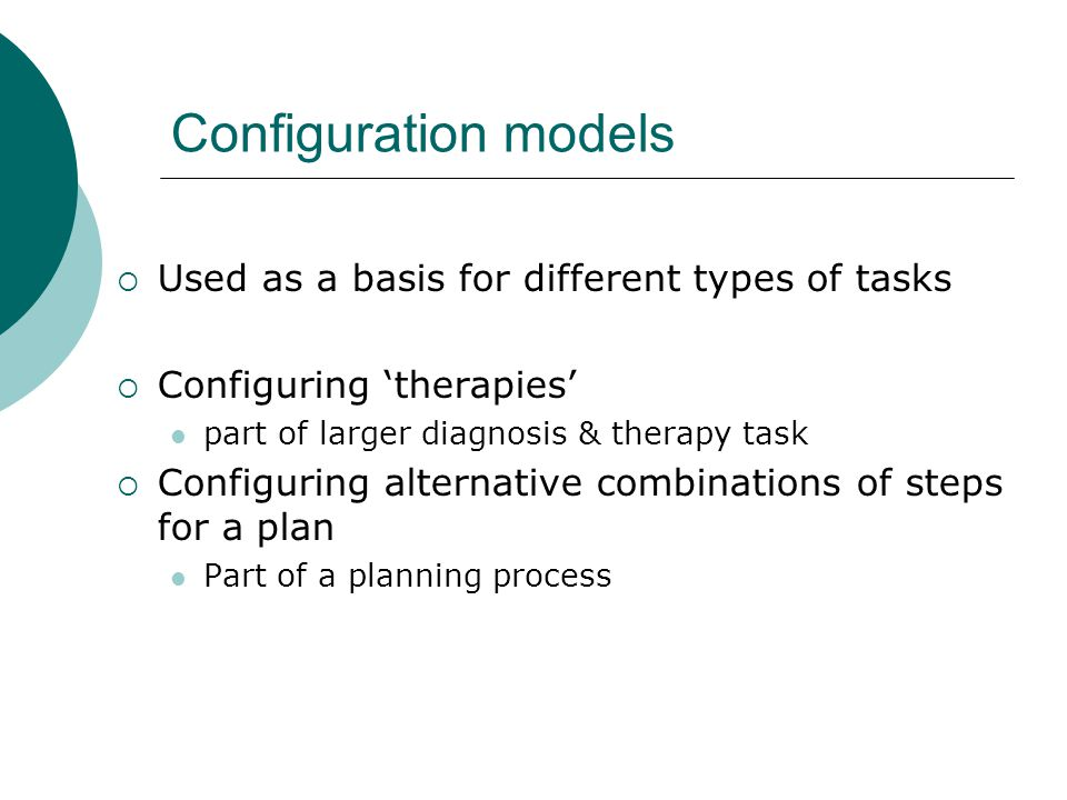 Configuration models  Used as a basis for different types of tasks  Configuring 'therapies' part of larger diagnosis & therapy task  Configuring alternative combinations of steps for a plan Part of a planning process