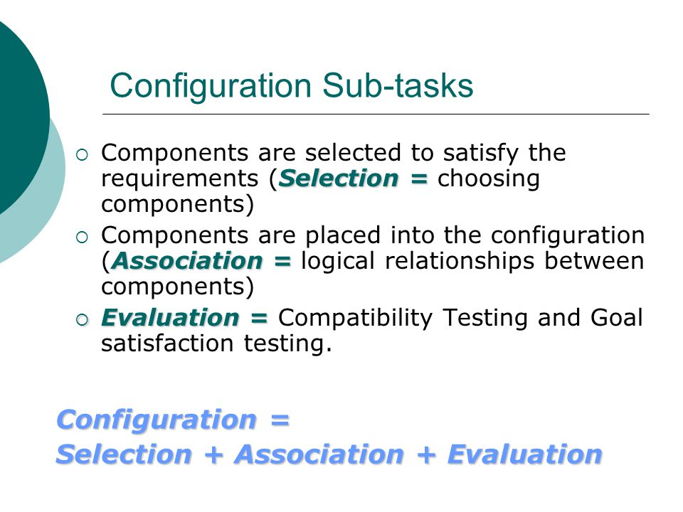 Configuration Sub-tasks Selection =  Components are selected to satisfy the requirements (Selection = choosing components) Association =  Components are placed into the configuration (Association = logical relationships between components)  Evaluation =  Evaluation = Compatibility Testing and Goal satisfaction testing.
