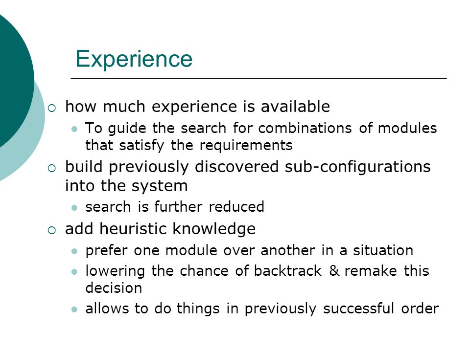 Experience  how much experience is available To guide the search for combinations of modules that satisfy the requirements  build previously discovered sub-configurations into the system search is further reduced  add heuristic knowledge prefer one module over another in a situation lowering the chance of backtrack & remake this decision allows to do things in previously successful order