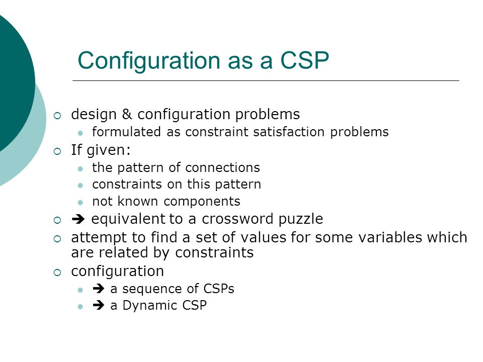 Configuration as a CSP  design & configuration problems formulated as constraint satisfaction problems  If given: the pattern of connections constraints on this pattern not known components   equivalent to a crossword puzzle  attempt to find a set of values for some variables which are related by constraints  configuration  a sequence of CSPs  a Dynamic CSP
