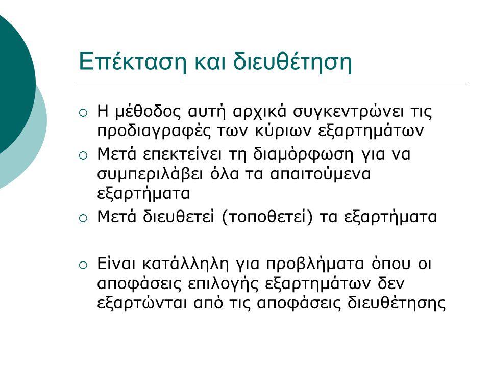 Επέκταση και διευθέτηση  Η μέθοδος αυτή αρχικά συγκεντρώνει τις προδιαγραφές των κύριων εξαρτημάτων  Μετά επεκτείνει τη διαμόρφωση για να συμπεριλάβει όλα τα απαιτούμενα εξαρτήματα  Μετά διευθετεί (τοποθετεί) τα εξαρτήματα  Είναι κατάλληλη για προβλήματα όπου οι αποφάσεις επιλογής εξαρτημάτων δεν εξαρτώνται από τις αποφάσεις διευθέτησης