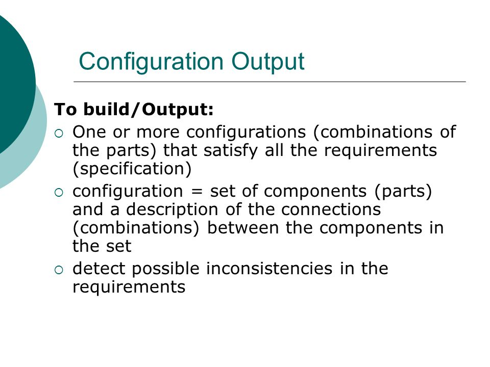 Configuration Output To build/Output:  One or more configurations (combinations of the parts) that satisfy all the requirements (specification)  configuration = set of components (parts) and a description of the connections (combinations) between the components in the set  detect possible inconsistencies in the requirements