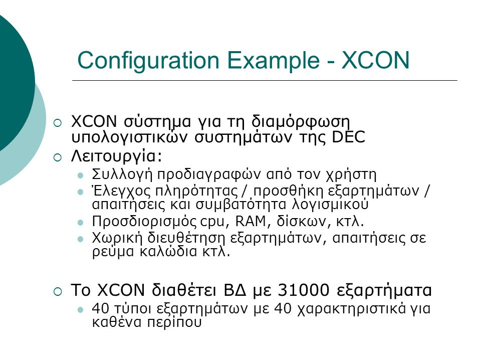 Configuration Example - XCON  XCON σύστημα για τη διαμόρφωση υπολογιστικών συστημάτων της DEC  Λειτουργία: Συλλογή προδιαγραφών από τον χρήστη Έλεγχος πληρότητας / προσθήκη εξαρτημάτων / απαιτήσεις και συμβατότητα λογισμικού Προσδιορισμός cpu, RAM, δίσκων, κτλ.