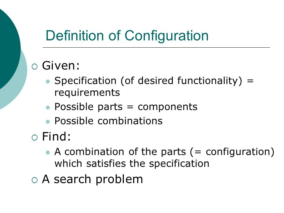 Definition of Configuration  Given: Specification (of desired functionality) = requirements Possible parts = components Possible combinations  Find: A combination of the parts (= configuration) which satisfies the specification  A search problem