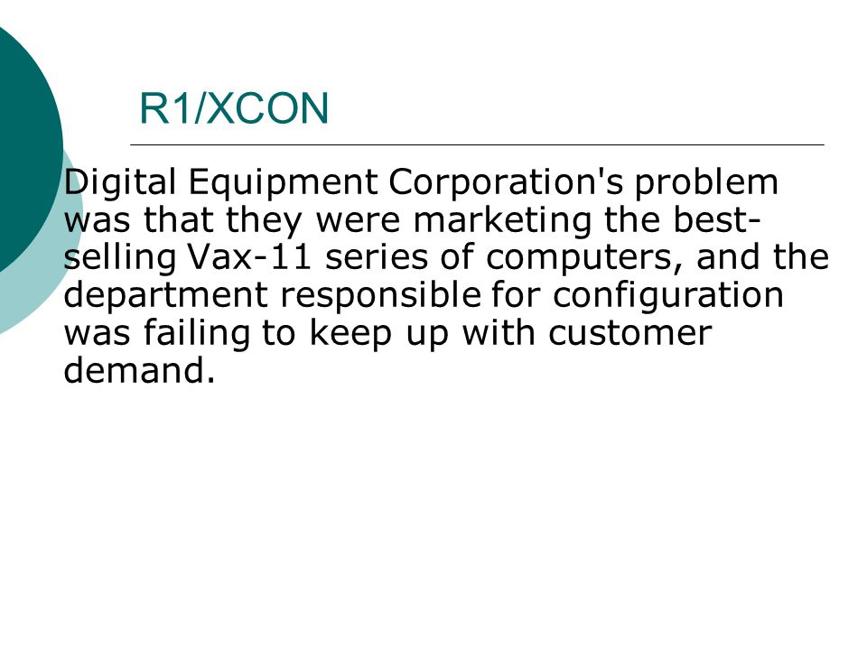 R1/XCON  Digital Equipment Corporation s problem was that they were marketing the best- selling Vax-11 series of computers, and the department responsible for configuration was failing to keep up with customer demand.