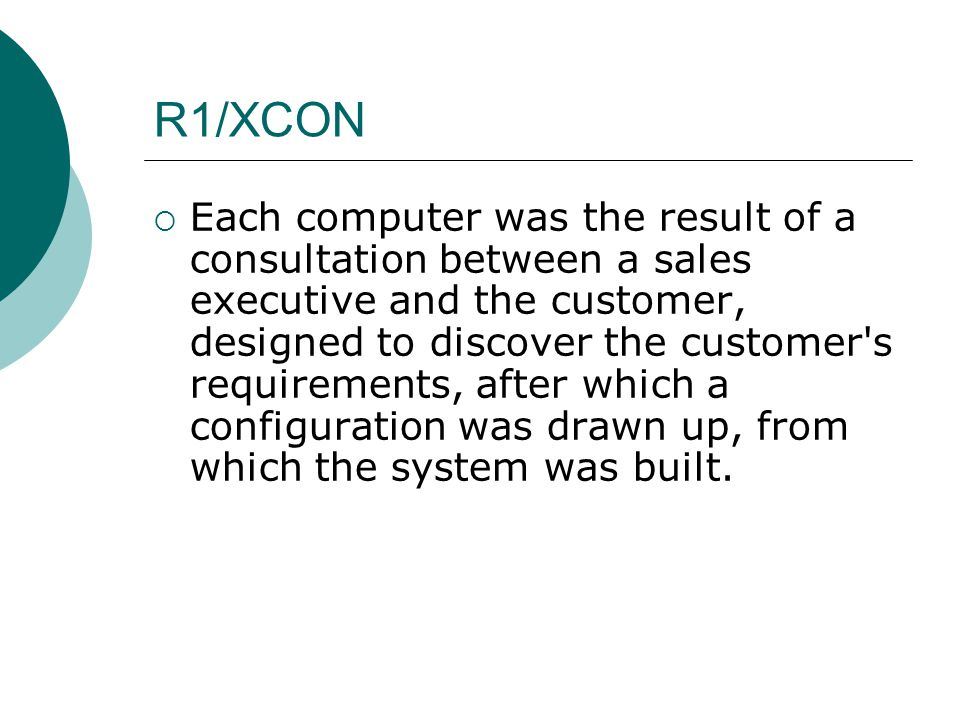 R1/XCON  Each computer was the result of a consultation between a sales executive and the customer, designed to discover the customer s requirements, after which a configuration was drawn up, from which the system was built.