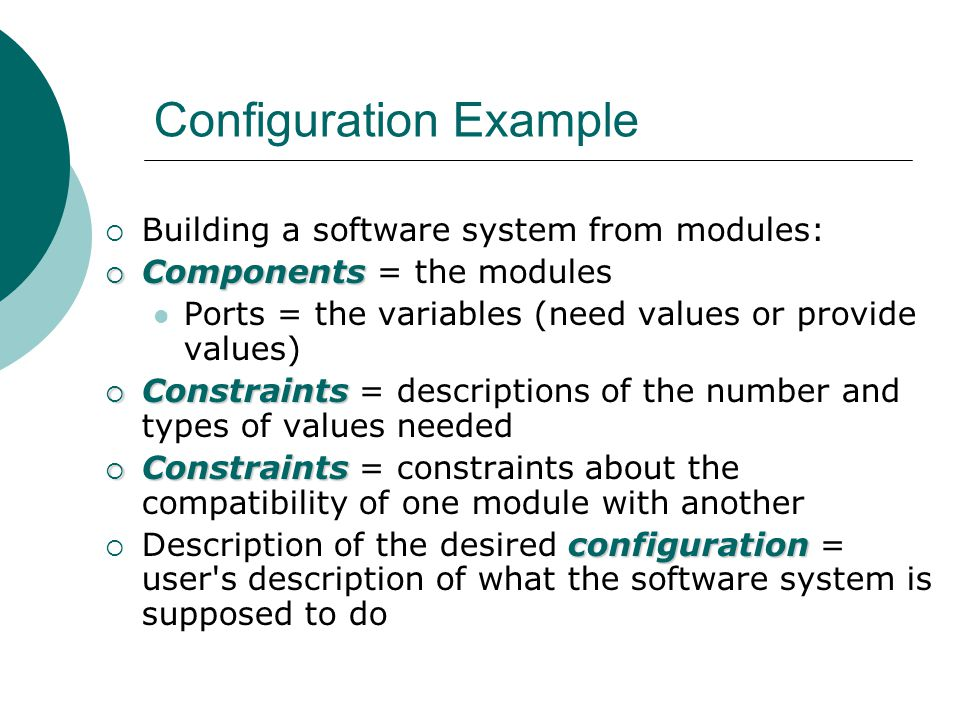 Configuration Example  Building a software system from modules:  Components  Components = the modules Ports = the variables (need values or provide values)  Constraints  Constraints = descriptions of the number and types of values needed  Constraints  Constraints = constraints about the compatibility of one module with another configuration  Description of the desired configuration = user s description of what the software system is supposed to do