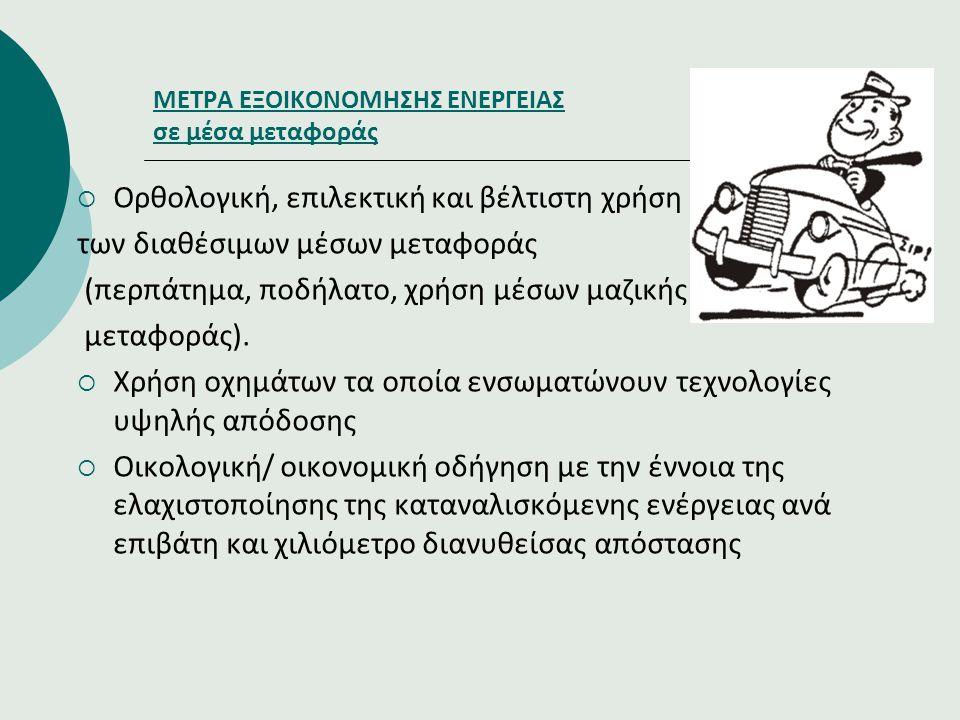 ΜΕΤΡΑ ΕΞΟΙΚΟΝΟΜΗΣΗΣ ΕΝΕΡΓΕΙΑΣ σε μέσα μεταφοράς  Ορθολογική, επιλεκτική και βέλτιστη χρήση των διαθέσιμων μέσων μεταφοράς (περπάτημα, ποδήλατο, χρήση