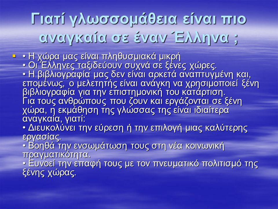 Γιατί γλωσσομάθεια είναι πιο αναγκαία σε έναν Έλληνα ;  Η χώρα μας είναι πληθυσμιακά μικρή Οι Έλληνες ταξιδεύουν συχνά σε ξένες χώρες. Η βιβλιογραφία