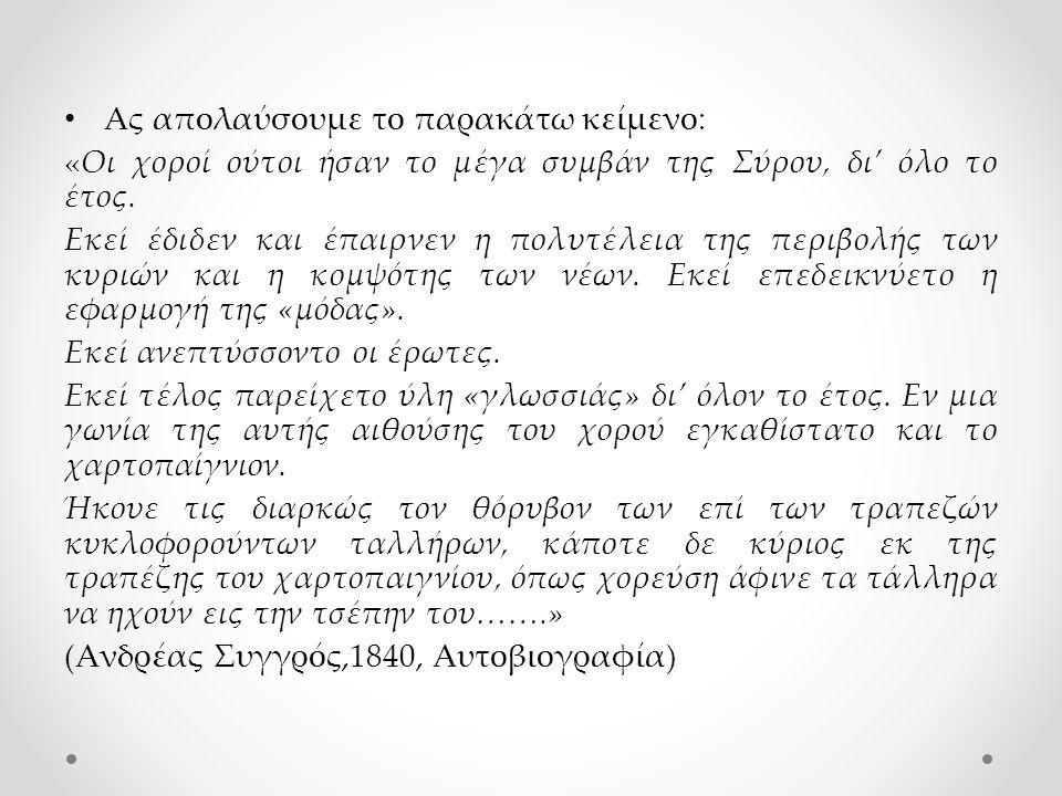 Ας απολαύσουμε το παρακάτω κείμενο: «Οι χοροί ούτοι ήσαν το μέγα συμβάν της Σύρου, δι' όλο το έτος. Εκεί έδιδεν και έπαιρνεν η πολυτέλεια της περιβολή
