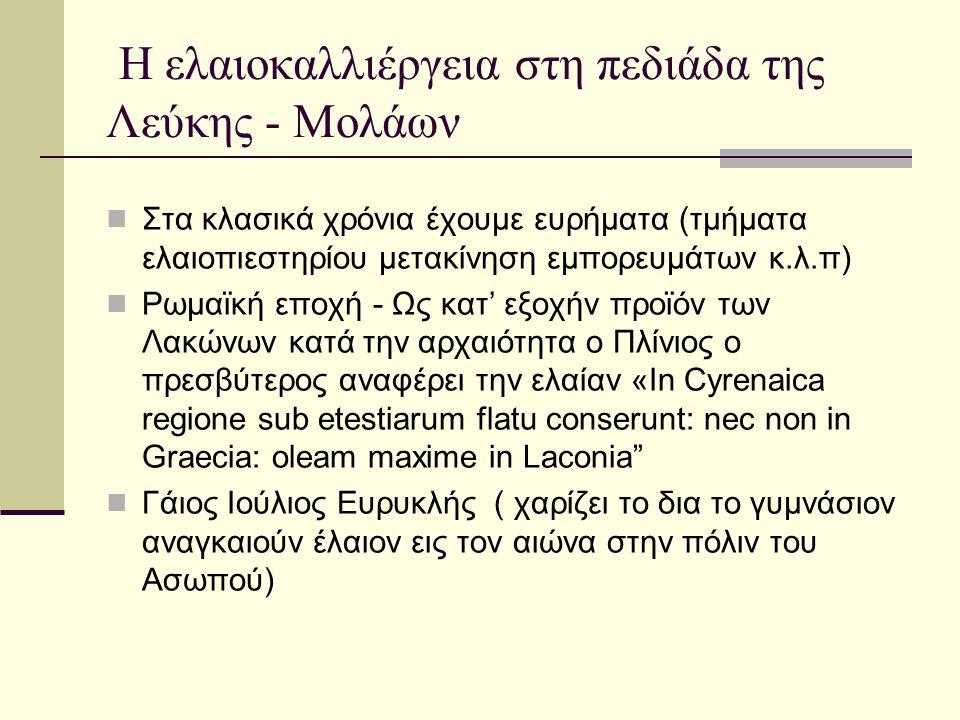 Η ελαιοκαλλιέργεια στη πεδιάδα της Λεύκης - Μολάων Εμπόριο λαδιού, κρασιού (9 ος αιώνας και αργότερα) Μαζί με το ονομαστό κρασί Malvasia και το λάδι αποτελούν τα κυρίαρχα εξαγωγικά προϊόντα της επαρχίας Τον 12 ο αιώνα βυζαντινοί και ξένοι θεωρούν τη νότια Πελ/νησο και ιδιαίτερα την περιοχή Μον/σιας μιας από τις σημαντικότερες ελαιοπαραγωγικές περιοχές του κόσμου Καλλιέργεια στα ορεινά τμήματα, στις παρυφές της πεδιάδας