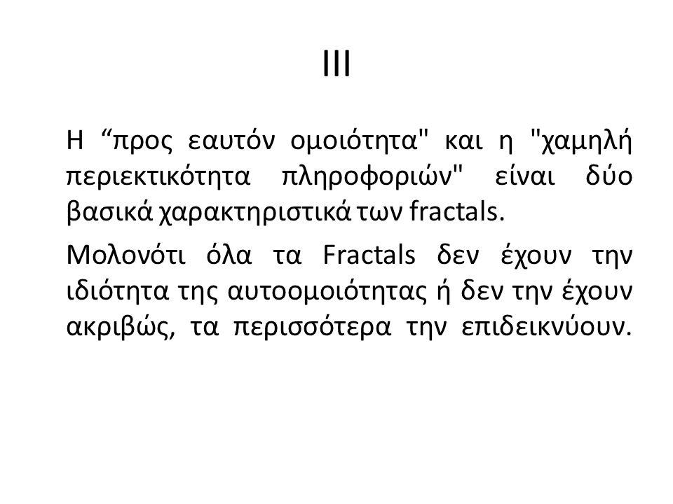 IV Αυτοόμοιο είναι ένα αντικείμενο του οποίου τα μέρη από τα οποία αποτελείται μοιάζουν με το σύνολο.