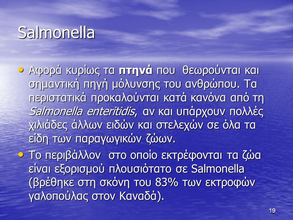 19 Salmonella Αφορά κυρίως τα πτηνά που θεωρούνται και σημαντική πηγή μόλυνσης του ανθρώπου. Τα περιστατικά προκαλούνται κατά κανόνα από τη Salmonella