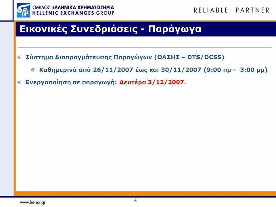 7 Εικονικές Συνεδριάσεις – Αξίες Σύστημα Διαπραγμάτευσης Αξιών (ΟΑΣΗΣ – ETS) Καθημερινά από 26/11/2007 έως και 07/12/2007 (3:00 μμ - 6:00 μμ) (εκτός από τις ημέρες που προγραμματίζεται να διεξαχθούν απογευματινές συνεδριάσεις) Απογευματινές Εικονικές (5:30 μμ - 8:00 μμ) : Τρίτη 27/11/2007 και Τρίτη 04/12/2007 Γενική Δοκιμή - Σάββατο 8/12/2007 (10:30 πμ - 12:00 μμ) Ενεργοποίηση σε παραγωγή: Δευτέρα 10/12/2007.