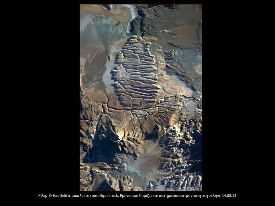 Χιλη. Ο Hadfield αποκαλει το τοπιο liquid rock. Εμενα μου θυμιζει και πατημασια αστροναυτη στη σεληνη 14.03.13