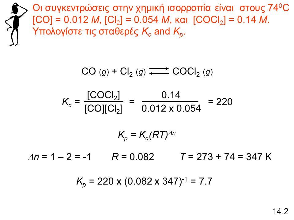 Οι συγκεντρώσεις στην χημική ισορροπία είναι στους 74 0 C [CO] = 0.012 M, [Cl 2 ] = 0.054 M, και [COCl 2 ] = 0.14 M. Υπολογίστε τις σταθερές K c and K