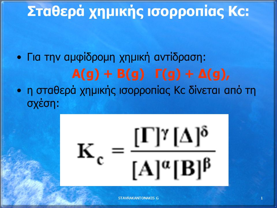 STAVRAKANTONAKIS G2 Απόδειξη της σχέσης Κc Προς τα δεξιά: CO(g) + 2 H 2 (g) → CH 3 OH(g) Προς τα αριστερά : CH 3 OH(g) → CO(g) + 2 H 2 (g) Στην χημική ισορροπία: υ δεξ = k 1 [CO][H 2 ] 2 υ αρισ = k -1 [CH 3 OH] υδεξ = υ αρισ k 1 [CO][H 2 ] 2 = k -1 [CH 3 OH] [CH 3 OH] [CO][H 2 ] 2 = k1k1 k -1 = K c CO(g) + 2 H 2 (g)  CH 3 OH(g) k1k1 k -1 k1k1