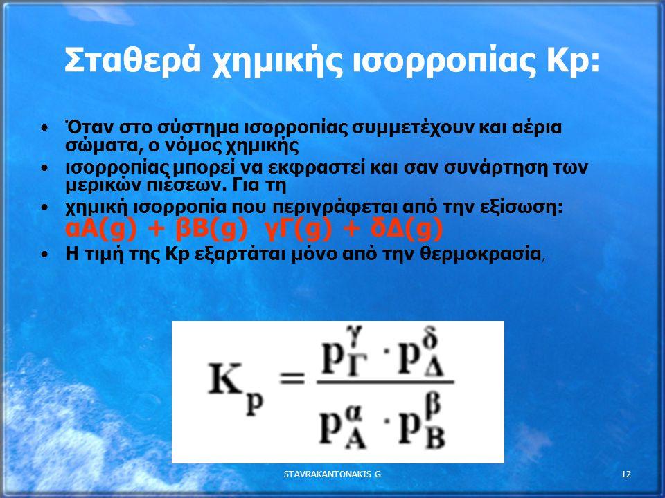 STAVRAKANTONAKIS G12 Σταθερά χηµικής ισορροπίας Kp: Όταν στο σύστηµα ισορροπίας συµµετέχουν και αέρια σώµατα, ο νόµος χηµικής ισορροπίας µπορεί να εκφ