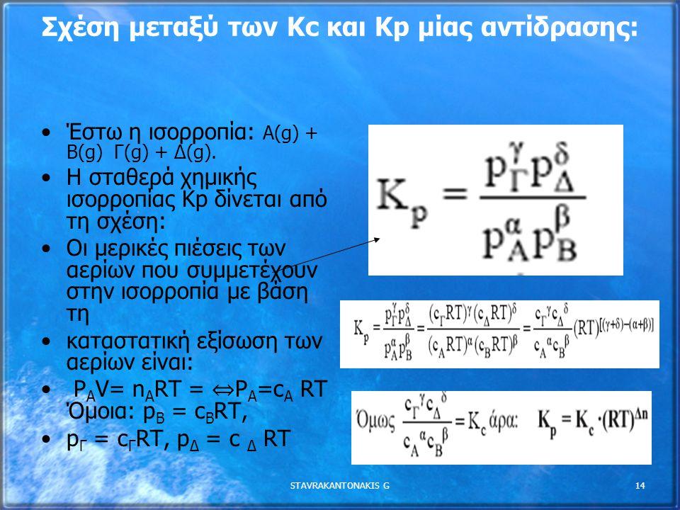 STAVRAKANTONAKIS G14 Σχέση µεταξύ των Κc και Κp µίας αντίδρασης: Έστω η ισορροπία: Α(g) + B(g) Γ(g) + ∆(g). Η σταθερά χηµικής ισορροπίας Κp δίνεται απ