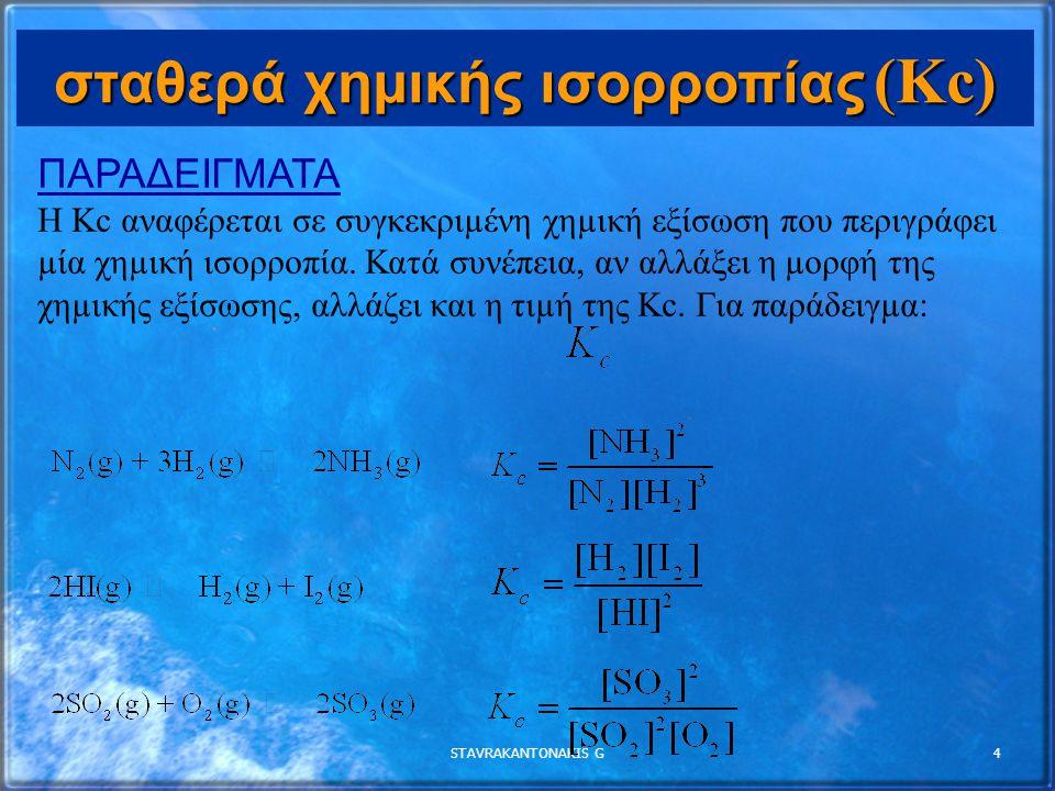 STAVRAKANTONAKIS G4 σταθερά χημικής ισορροπίας (Kc) ΠΑΡΑΔΕΙΓΜΑΤΑ Η Κc αναφέρεται σε συγκεκριµένη χηµική εξίσωση που περιγράφει µία χηµική ισορροπία.