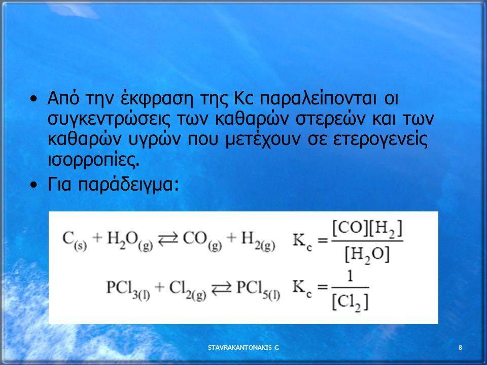 STAVRAKANTONAKIS G8 Από την έκφραση της Κc παραλείπονται οι συγκεντρώσεις των καθαρών στερεών και των καθαρών υγρών που µετέχουν σε ετερογενείς ισορροπίες.