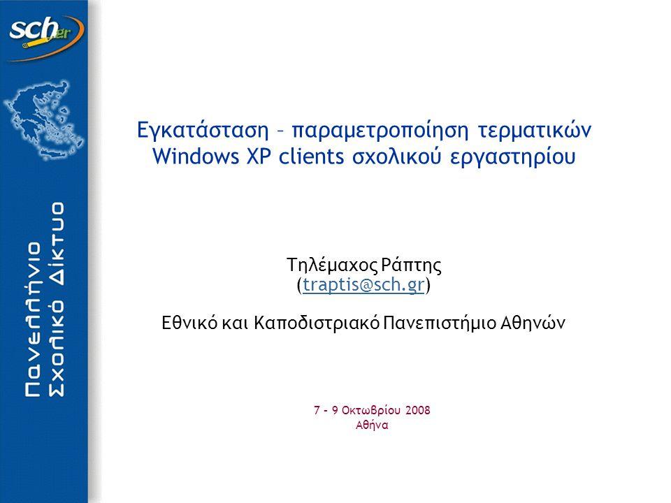 Εγκατάσταση – παραμετροποίηση τερματικών Windows XP clients σχολικού εργαστηρίου Τηλέμαχος Ράπτης (traptis@sch.gr)traptis@sch.gr Εθνικό και Καποδιστριακό Πανεπιστήμιο Αθηνών 7 – 9 Οκτωβρίου 2008 Αθήνα