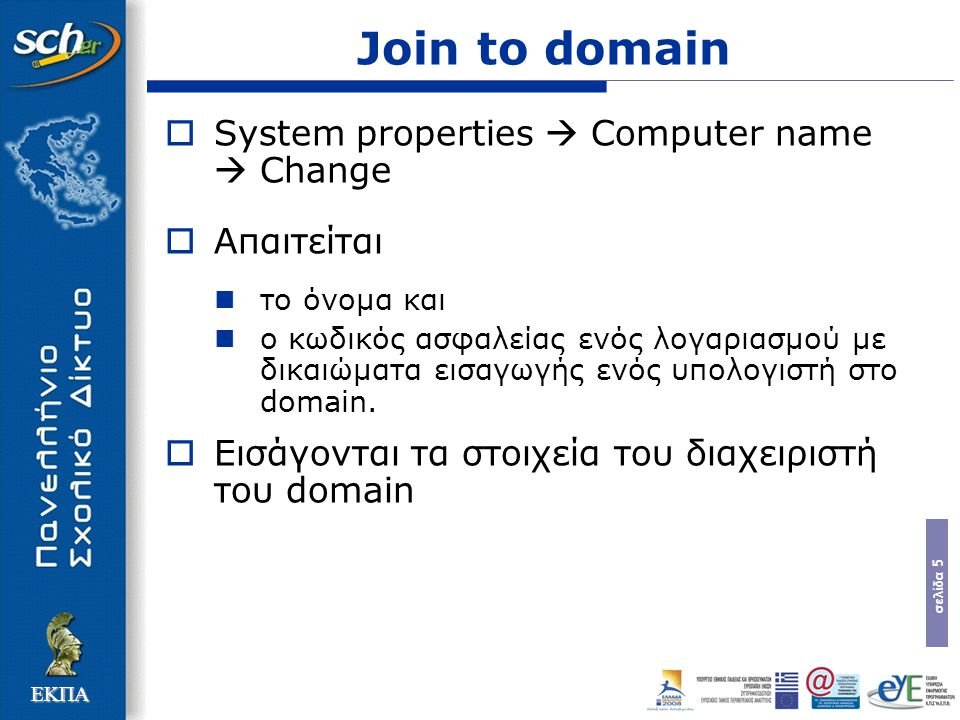 σελίδα 5 ΕΚΠΑ Join to domain  System properties  Computer name  Change  Απαιτείται το όνομα και ο κωδικός ασφαλείας ενός λογαριασμού με δικαιώματα εισαγωγής ενός υπολογιστή στο domain.