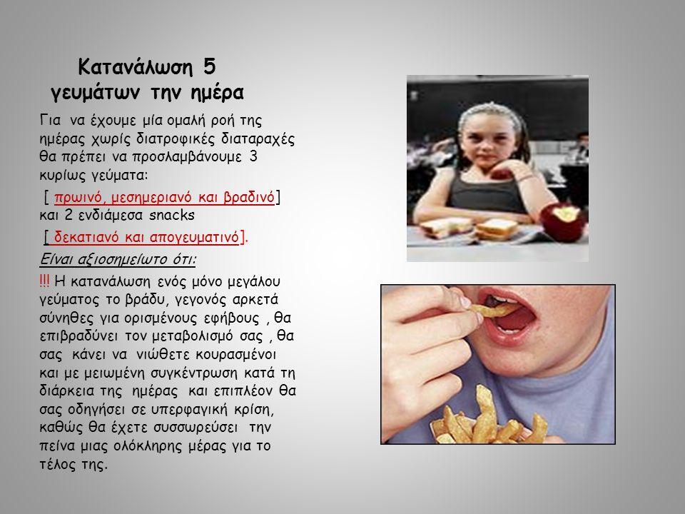 Κατανάλωση 5 γευμάτων την ημέρα Για να έχουμε μία ομαλή ροή της ημέρας χωρίς διατροφικές διαταραχές θα πρέπει να προσλαμβάνουμε 3 κυρίως γεύματα: [ πρωινό, μεσημεριανό και βραδινό] και 2 ενδιάμεσα snacks [ δεκατιανό και απογευματινό].